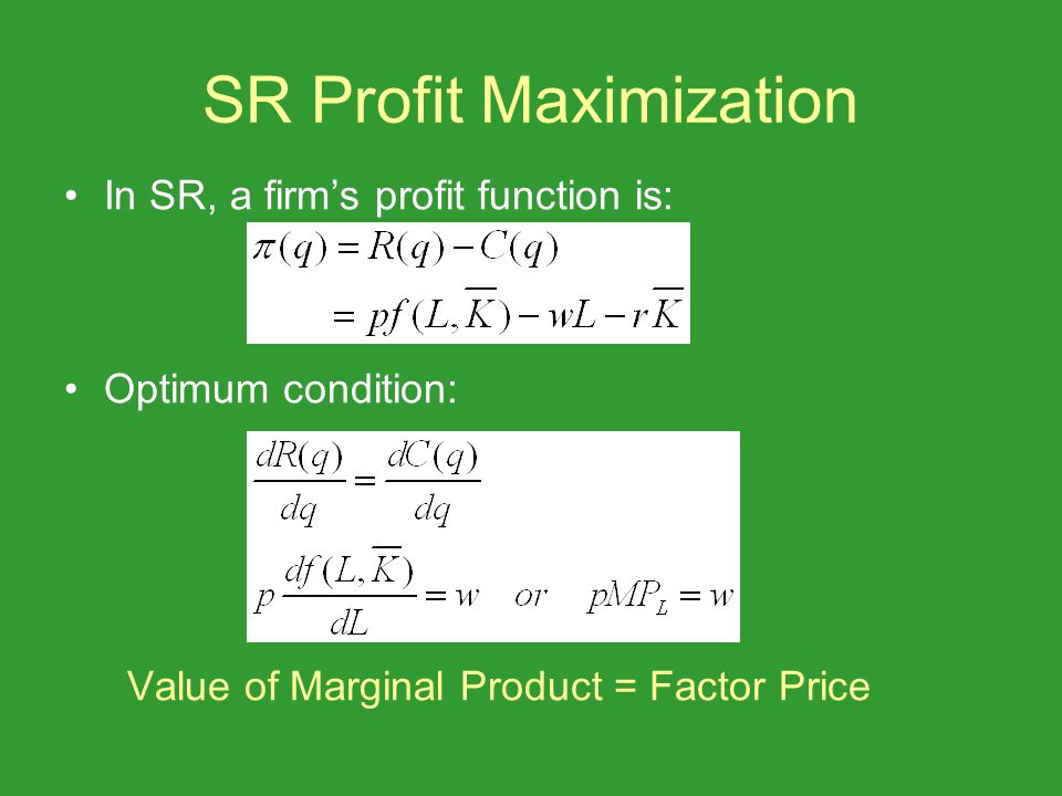 SR Profit Maximization In SR, a firms profit function is: Optimum condition: Value of Marginal Product = Factor Price