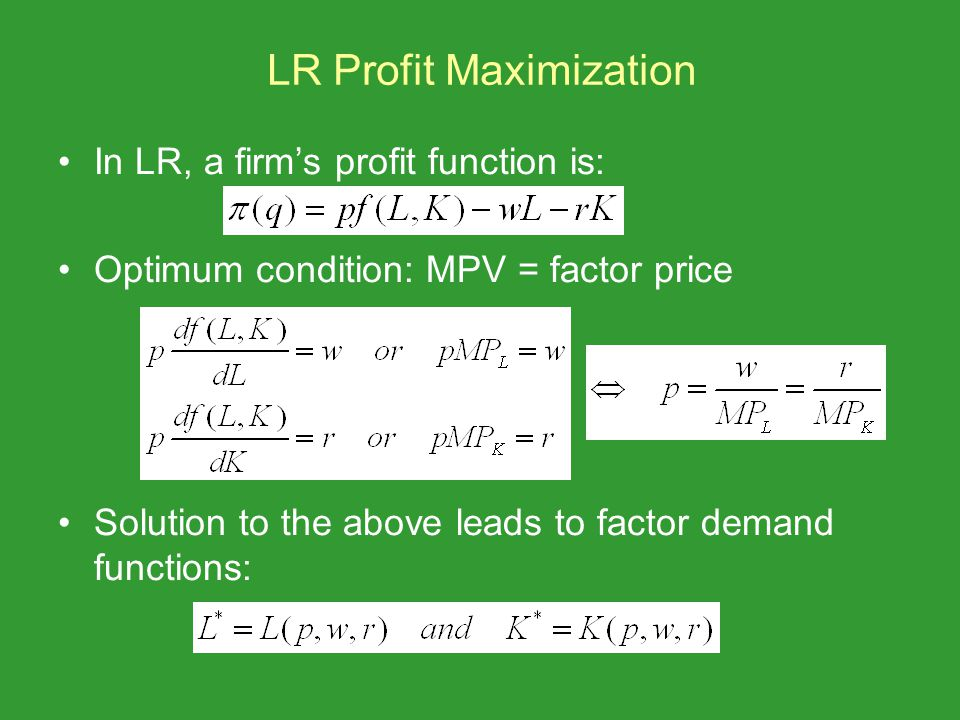 LR Profit Maximization In LR, a firms profit function is: Optimum condition: MPV = factor price Solution to the above leads to factor demand functions: