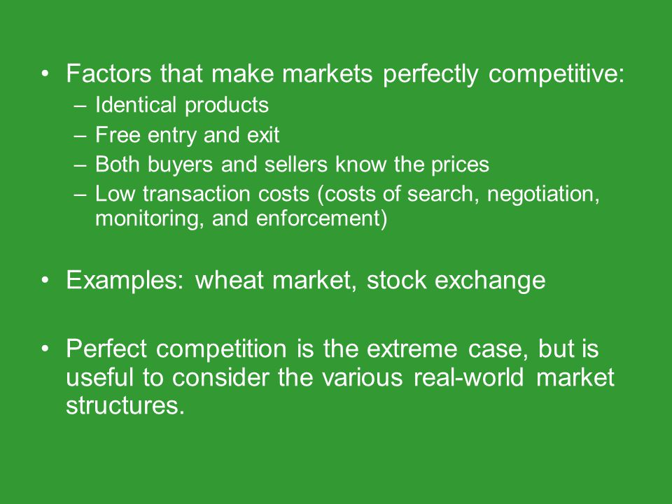 Factors that make markets perfectly competitive: –Identical products –Free entry and exit –Both buyers and sellers know the prices –Low transaction costs (costs of search, negotiation, monitoring, and enforcement) Examples: wheat market, stock exchange Perfect competition is the extreme case, but is useful to consider the various real-world market structures.