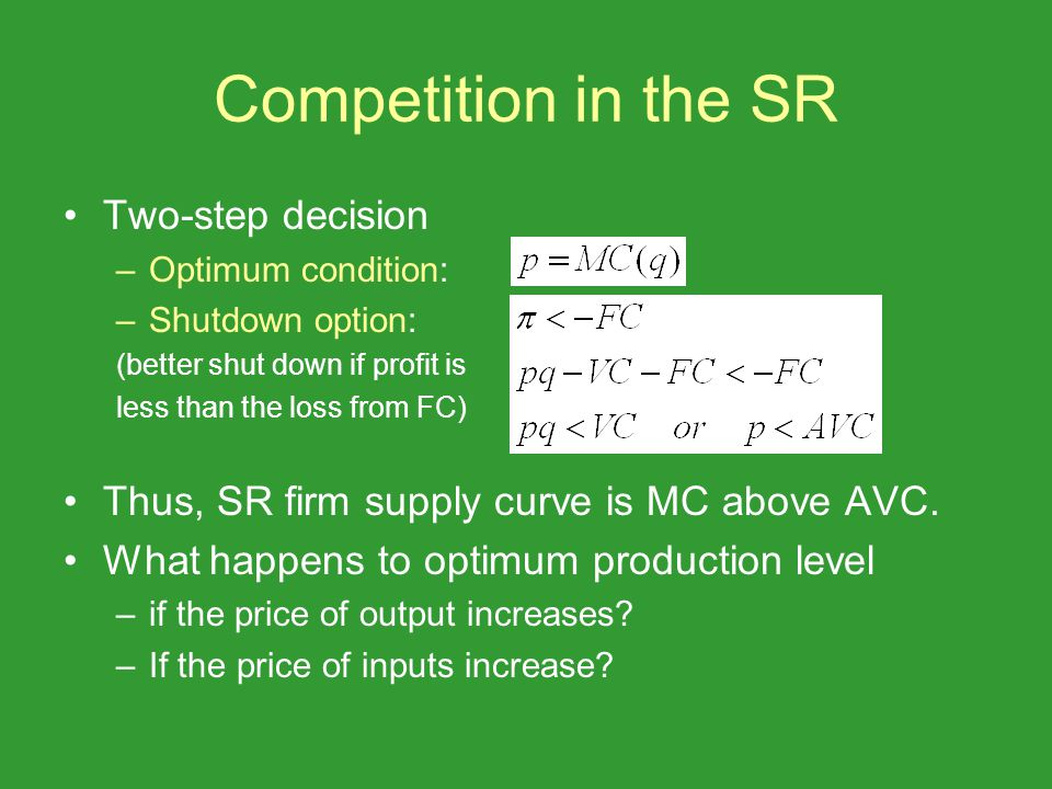 Competition in the SR Two-step decision –Optimum condition: –Shutdown option: (better shut down if profit is less than the loss from FC) Thus, SR firm supply curve is MC above AVC.