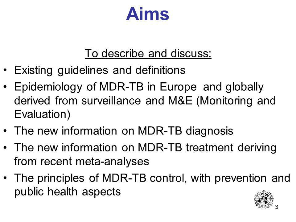 3 Aims To describe and discuss: Existing guidelines and definitions Epidemiology of MDR-TB in Europe and globally derived from surveillance and M&E (Monitoring and Evaluation) The new information on MDR-TB diagnosis The new information on MDR-TB treatment deriving from recent meta-analyses The principles of MDR-TB control, with prevention and public health aspects