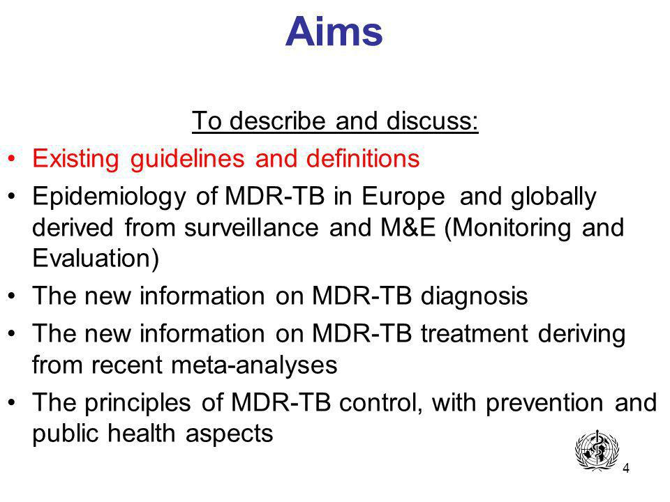 4 Aims To describe and discuss: Existing guidelines and definitions Epidemiology of MDR-TB in Europe and globally derived from surveillance and M&E (Monitoring and Evaluation) The new information on MDR-TB diagnosis The new information on MDR-TB treatment deriving from recent meta-analyses The principles of MDR-TB control, with prevention and public health aspects