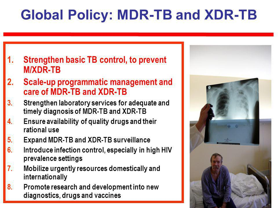 60 Global Policy: MDR-TB and XDR-TB 1.Strengthen basic TB control, to prevent M/XDR-TB 2.Scale-up programmatic management and care of MDR-TB and XDR-TB 3.Strengthen laboratory services for adequate and timely diagnosis of MDR-TB and XDR-TB 4.Ensure availability of quality drugs and their rational use 5.Expand MDR-TB and XDR-TB surveillance 6.Introduce infection control, especially in high HIV prevalence settings 7.Mobilize urgently resources domestically and internationally 8.Promote research and development into new diagnostics, drugs and vaccines