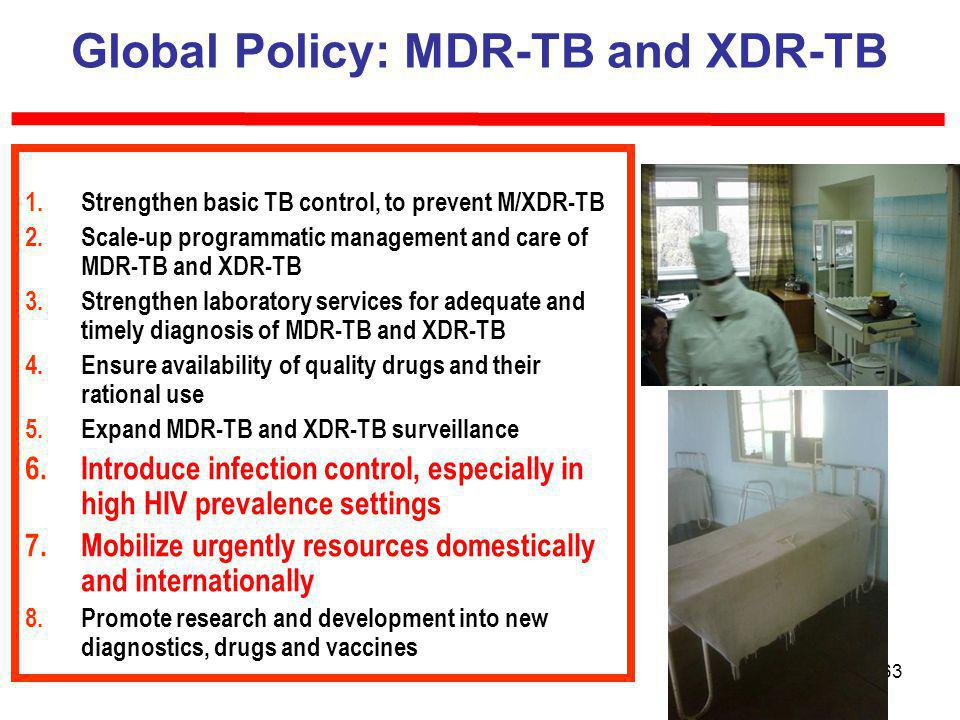 63 Global Policy: MDR-TB and XDR-TB 1.Strengthen basic TB control, to prevent M/XDR-TB 2.Scale-up programmatic management and care of MDR-TB and XDR-TB 3.Strengthen laboratory services for adequate and timely diagnosis of MDR-TB and XDR-TB 4.Ensure availability of quality drugs and their rational use 5.Expand MDR-TB and XDR-TB surveillance 6.Introduce infection control, especially in high HIV prevalence settings 7.Mobilize urgently resources domestically and internationally 8.Promote research and development into new diagnostics, drugs and vaccines
