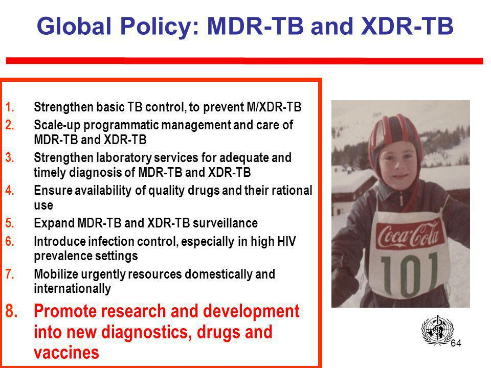 64 Global Policy: MDR-TB and XDR-TB 1.Strengthen basic TB control, to prevent M/XDR-TB 2.Scale-up programmatic management and care of MDR-TB and XDR-TB 3.Strengthen laboratory services for adequate and timely diagnosis of MDR-TB and XDR-TB 4.Ensure availability of quality drugs and their rational use 5.Expand MDR-TB and XDR-TB surveillance 6.Introduce infection control, especially in high HIV prevalence settings 7.Mobilize urgently resources domestically and internationally 8.Promote research and development into new diagnostics, drugs and vaccines