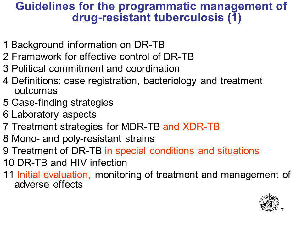 7 Guidelines for the programmatic management of drug-resistant tuberculosis (1) 1 Background information on DR-TB 2 Framework for effective control of DR-TB 3 Political commitment and coordination 4 Definitions: case registration, bacteriology and treatment outcomes 5 Case-finding strategies 6 Laboratory aspects 7 Treatment strategies for MDR-TB and XDR-TB 8 Mono- and poly-resistant strains 9 Treatment of DR-TB in special conditions and situations 10 DR-TB and HIV infection 11 Initial evaluation, monitoring of treatment and management of adverse effects