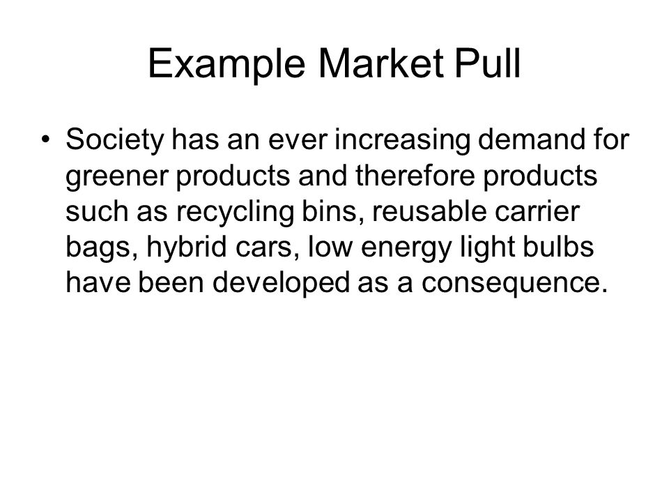 Example Market Pull Society has an ever increasing demand for greener products and therefore products such as recycling bins, reusable carrier bags, hybrid cars, low energy light bulbs have been developed as a consequence.