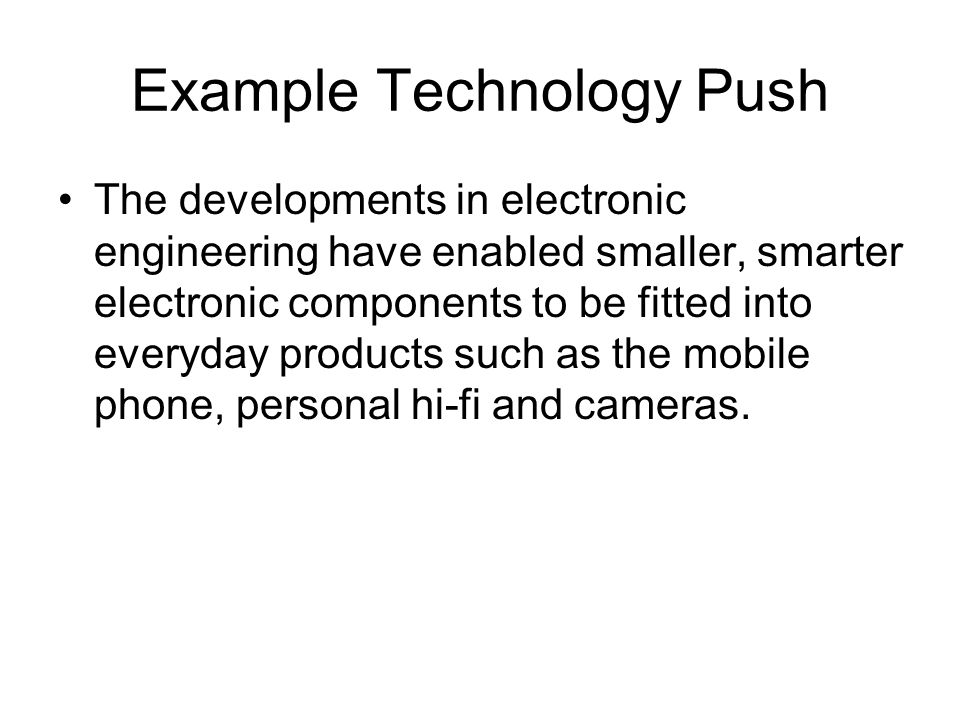 Example Technology Push The developments in electronic engineering have enabled smaller, smarter electronic components to be fitted into everyday products such as the mobile phone, personal hi-fi and cameras.