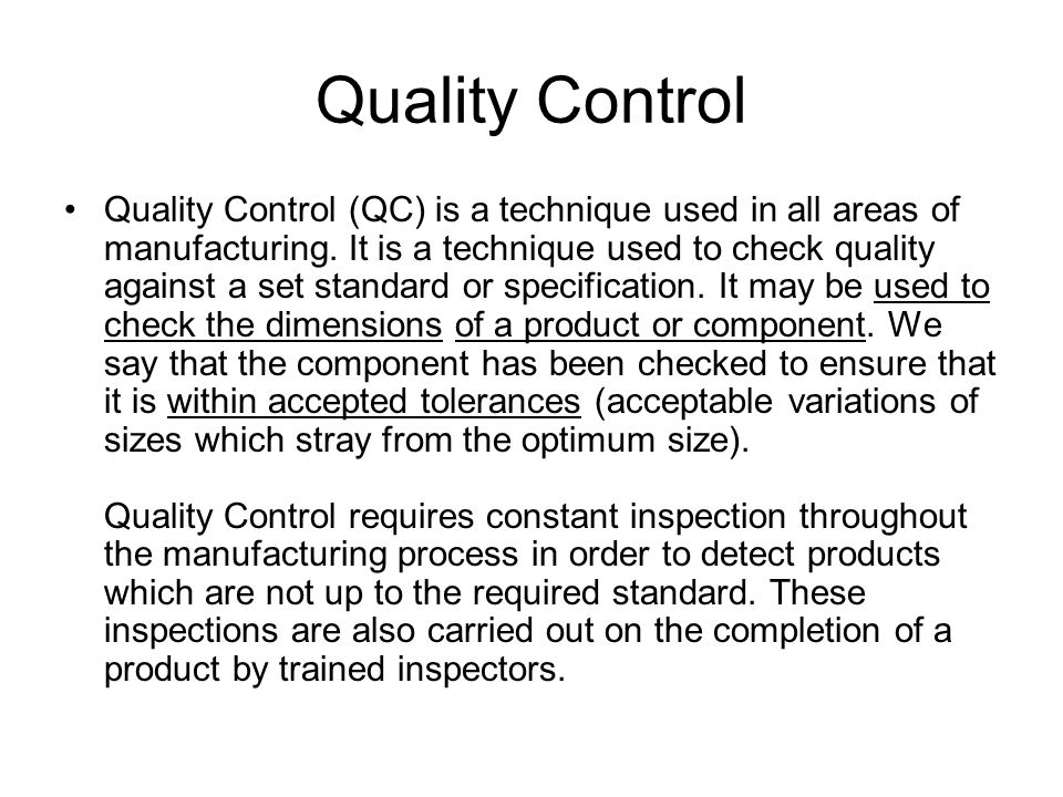 Quality Control Quality Control (QC) is a technique used in all areas of manufacturing.