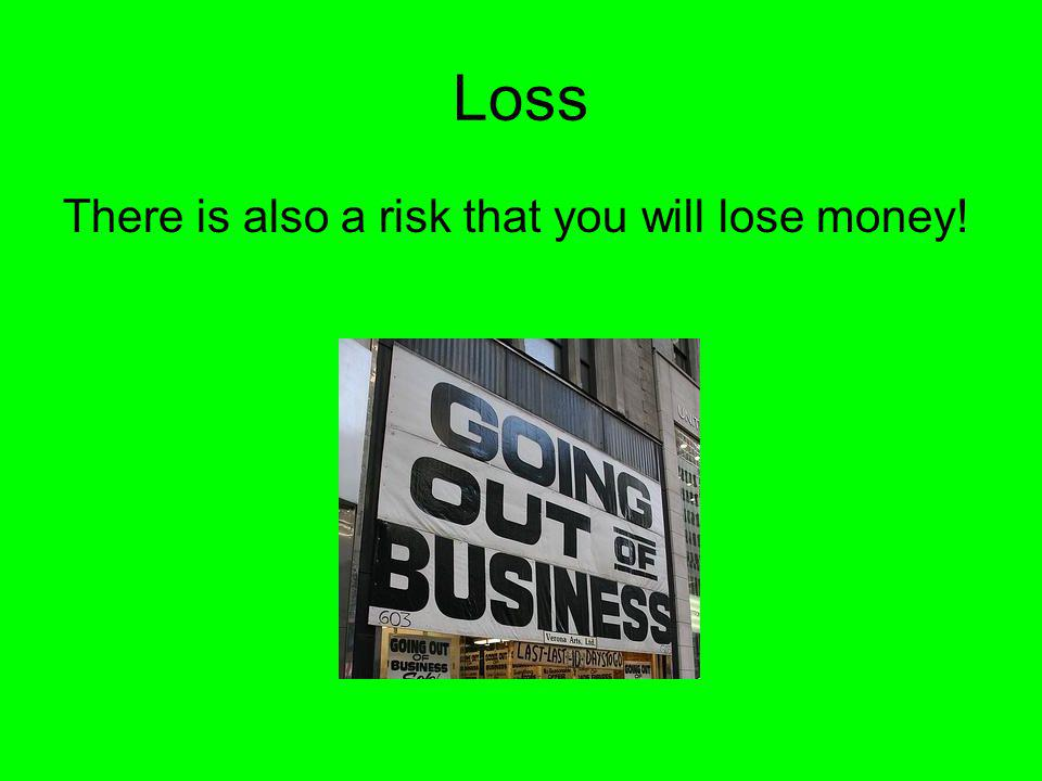 Loss There is also a risk that you will lose money!