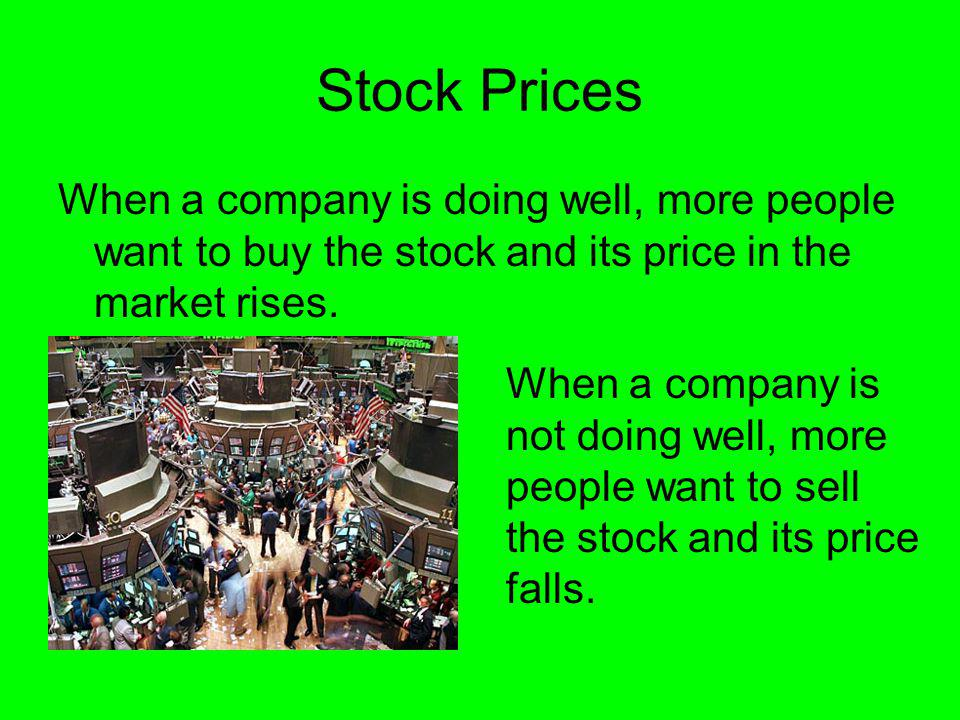 Stock Prices When a company is doing well, more people want to buy the stock and its price in the market rises.