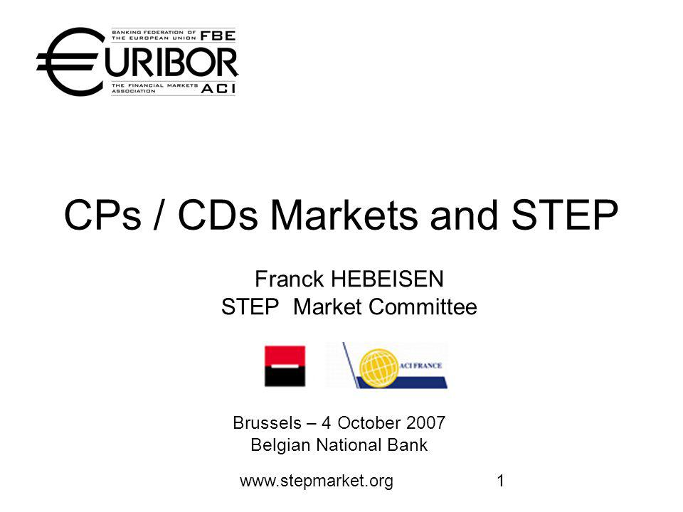 www.stepmarket.org1 CPs / CDs Markets and STEP Brussels – 4 October 2007 Belgian National Bank Franck HEBEISEN STEP Market Committee