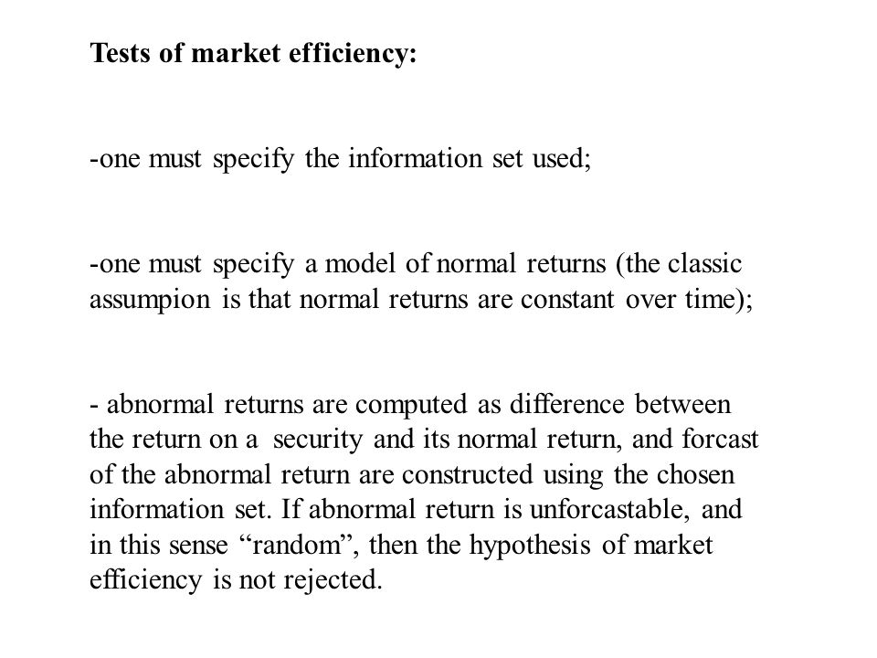 Tests of market efficiency: -one must specify the information set used; -one must specify a model of normal returns (the classic assumpion is that normal returns are constant over time); - abnormal returns are computed as difference between the return on a security and its normal return, and forcast of the abnormal return are constructed using the chosen information set.