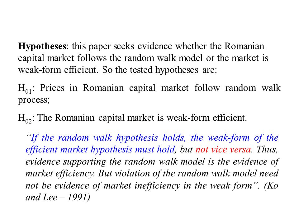 Hypotheses: this paper seeks evidence whether the Romanian capital market follows the random walk model or the market is weak-form efficient.