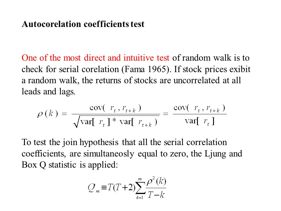 Autocorelation coefficients test One of the most direct and intuitive test of random walk is to check for serial corelation (Fama 1965).