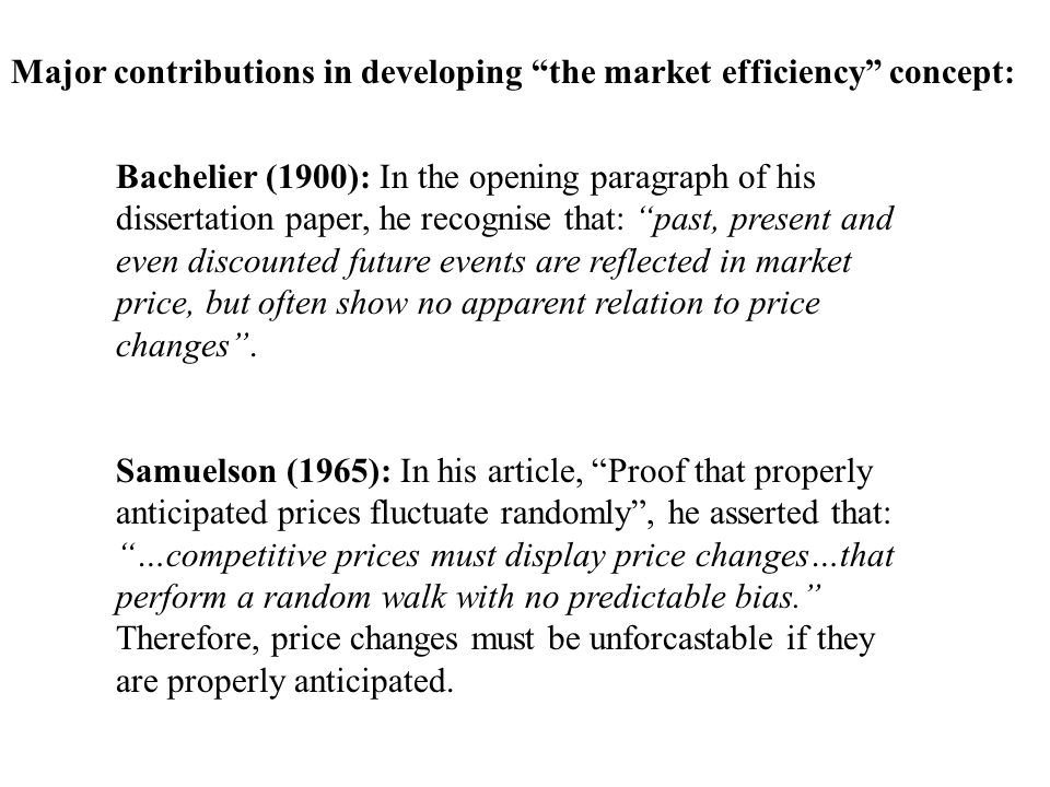 Major contributions in developing the market efficiency concept: Bachelier (1900): In the opening paragraph of his dissertation paper, he recognise that: past, present and even discounted future events are reflected in market price, but often show no apparent relation to price changes.