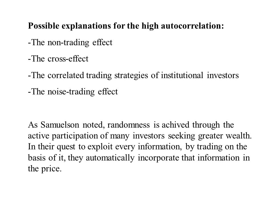 Possible explanations for the high autocorrelation: -The non-trading effect -The cross-effect -The correlated trading strategies of institutional investors -The noise-trading effect As Samuelson noted, randomness is achived through the active participation of many investors seeking greater wealth.