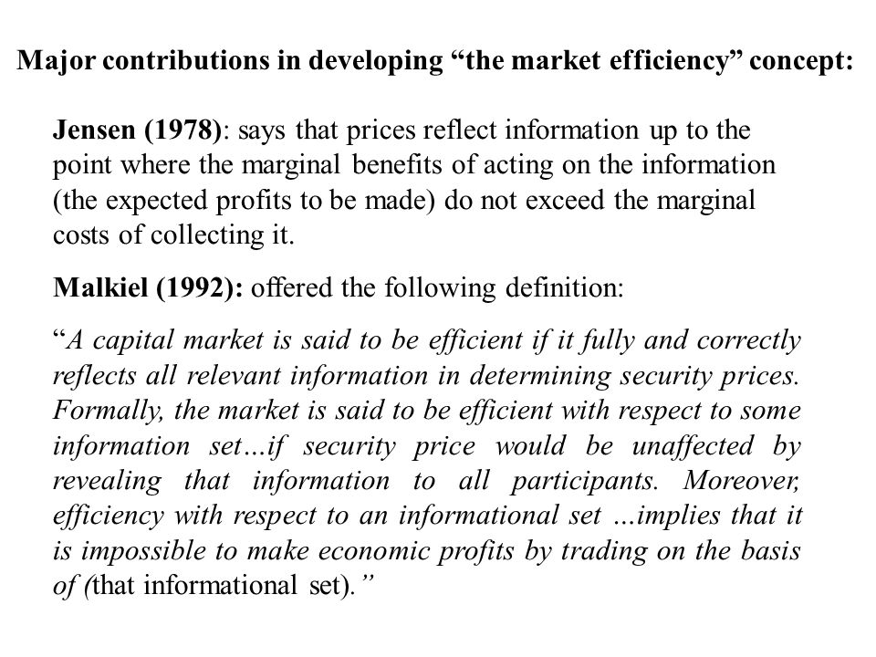 Jensen (1978): says that prices reflect information up to the point where the marginal benefits of acting on the information (the expected profits to be made) do not exceed the marginal costs of collecting it.
