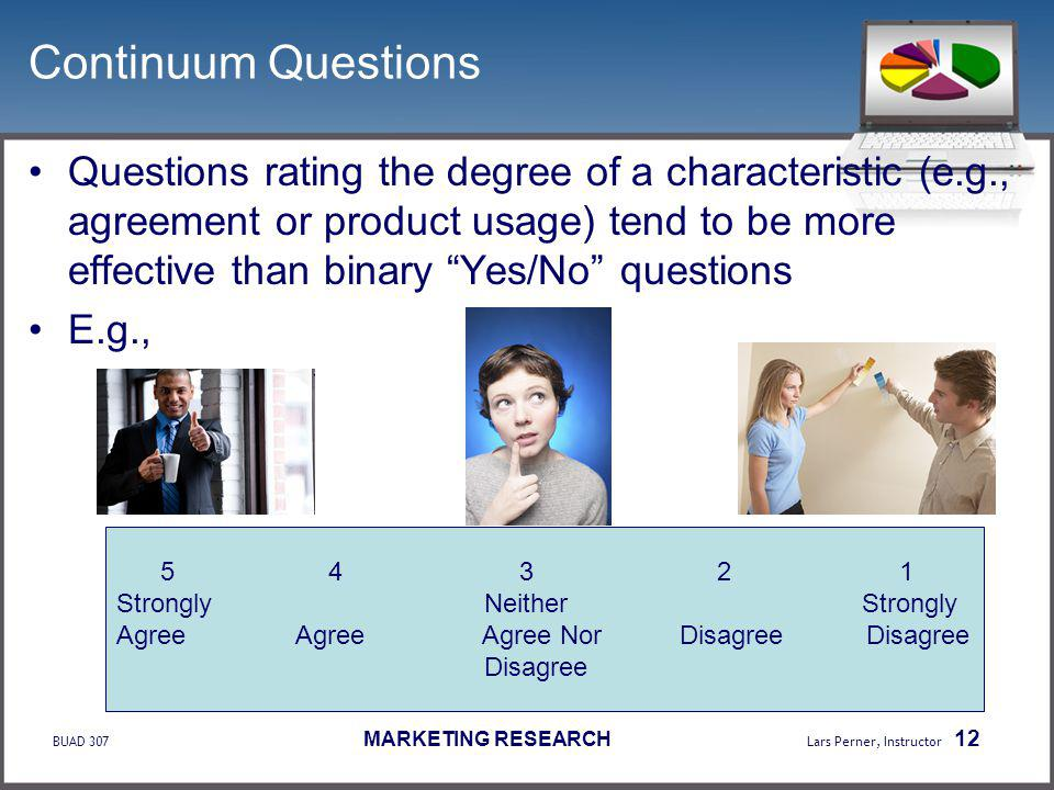 BUAD 307 MARKETING RESEARCH Lars Perner, Instructor 12 Continuum Questions Questions rating the degree of a characteristic (e.g., agreement or product usage) tend to be more effective than binary Yes/No questions E.g., 5 4 3 2 1 Strongly Neither Strongly Agree Agree Agree Nor Disagree Disagree Disagree