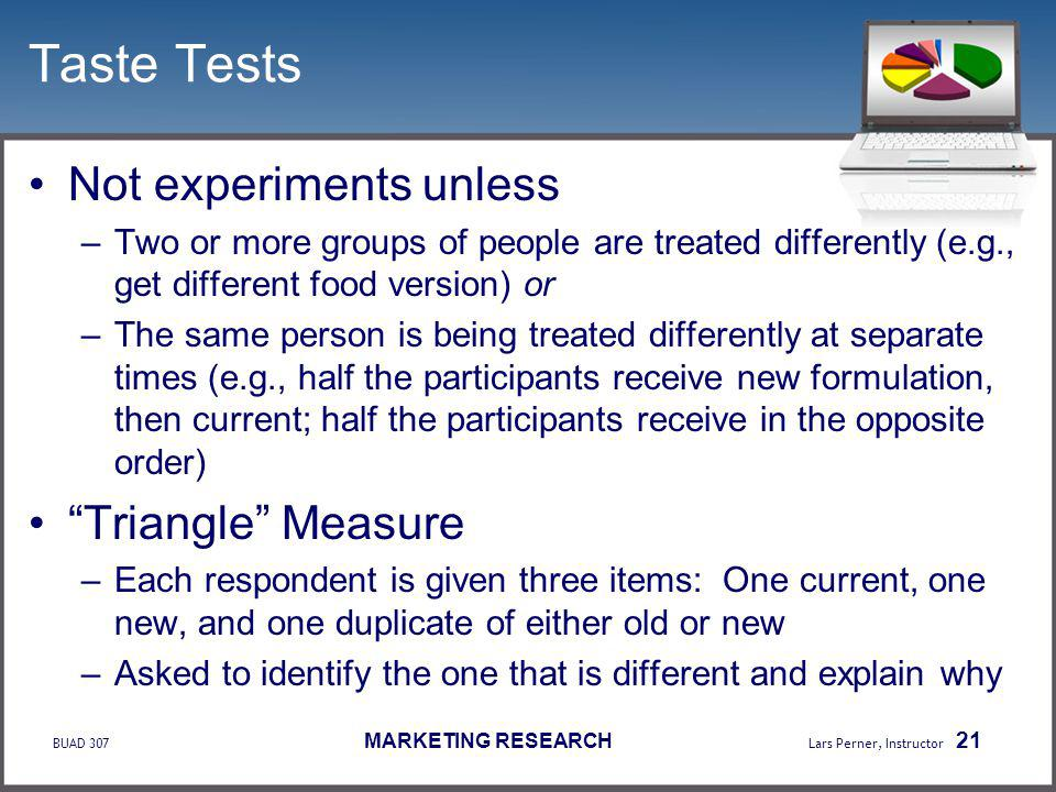 BUAD 307 MARKETING RESEARCH Lars Perner, Instructor 21 Taste Tests Not experiments unless –Two or more groups of people are treated differently (e.g., get different food version) or –The same person is being treated differently at separate times (e.g., half the participants receive new formulation, then current; half the participants receive in the opposite order) Triangle Measure –Each respondent is given three items: One current, one new, and one duplicate of either old or new –Asked to identify the one that is different and explain why