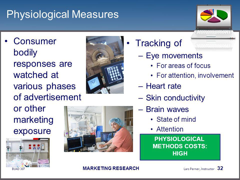 BUAD 307 MARKETING RESEARCH Lars Perner, Instructor 32 Physiological Measures Consumer bodily responses are watched at various phases of advertisement or other marketing exposure Tracking of –Eye movements For areas of focus For attention, involvement –Heart rate –Skin conductivity –Brain waves State of mind Attention PHYSIOLOGICAL METHODS COSTS: HIGH