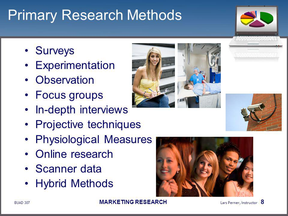 BUAD 307 MARKETING RESEARCH Lars Perner, Instructor 8 Primary Research Methods Surveys Experimentation Observation Focus groups In-depth interviews Projective techniques Physiological Measures Online research Scanner data Hybrid Methods