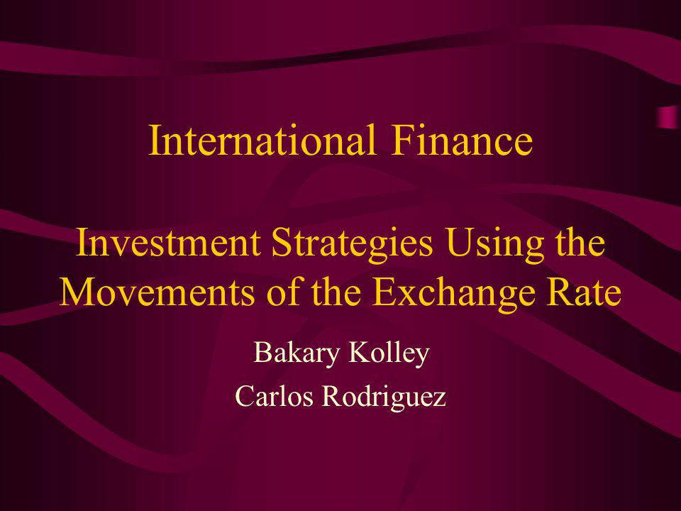 International Finance Investment Strategies Using the Movements of the Exchange Rate Bakary Kolley Carlos Rodriguez