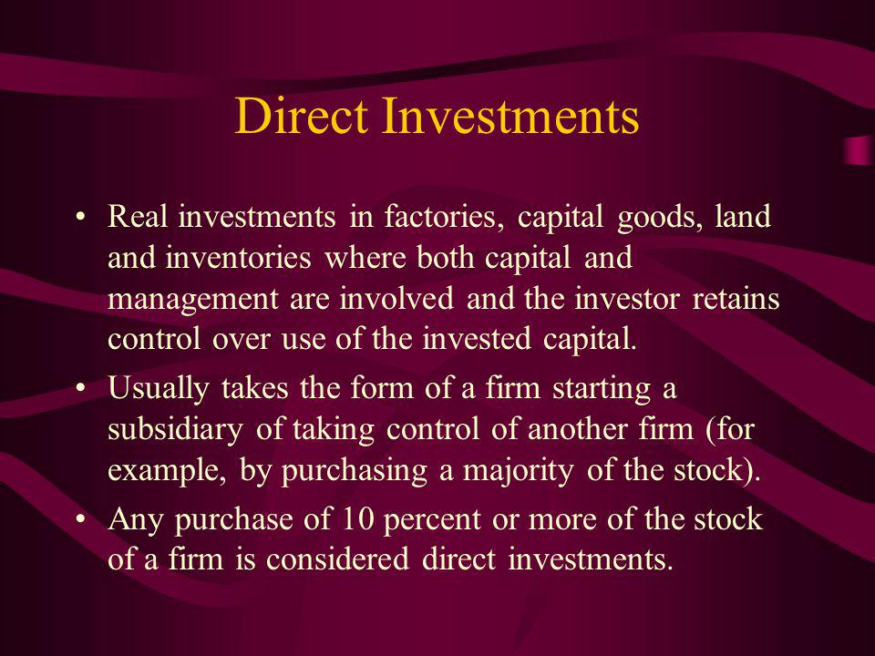 Direct Investments Real investments in factories, capital goods, land and inventories where both capital and management are involved and the investor retains control over use of the invested capital.