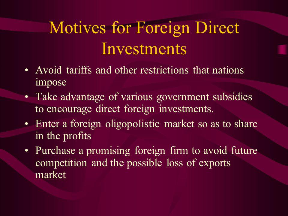 Motives for Foreign Direct Investments Avoid tariffs and other restrictions that nations impose Take advantage of various government subsidies to encourage direct foreign investments.