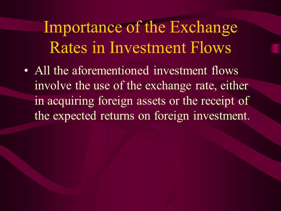 Importance of the Exchange Rates in Investment Flows All the aforementioned investment flows involve the use of the exchange rate, either in acquiring foreign assets or the receipt of the expected returns on foreign investment.