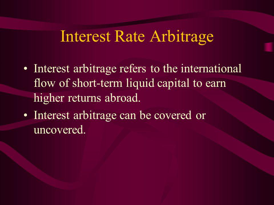 Interest Rate Arbitrage Interest arbitrage refers to the international flow of short-term liquid capital to earn higher returns abroad.