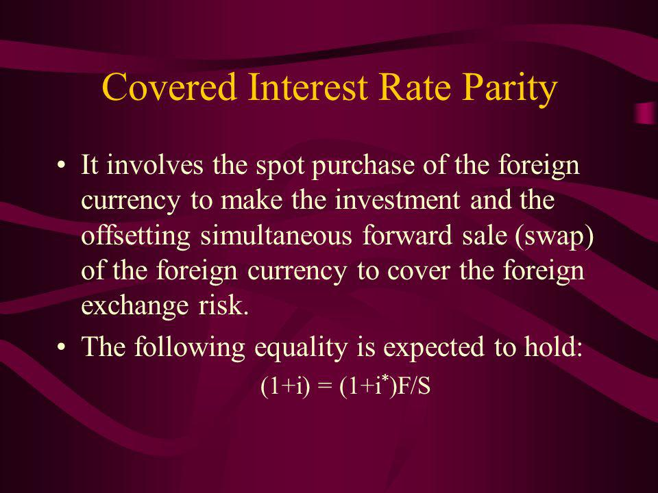 Covered Interest Rate Parity It involves the spot purchase of the foreign currency to make the investment and the offsetting simultaneous forward sale (swap) of the foreign currency to cover the foreign exchange risk.