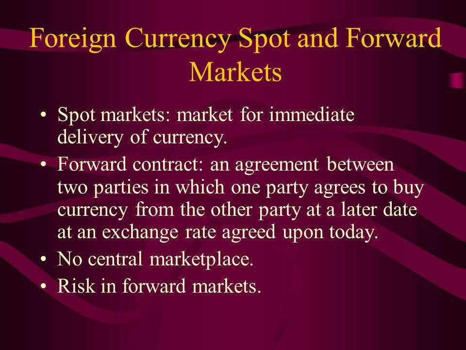 Foreign Currency Spot and Forward Markets Spot markets: market for immediate delivery of currency.