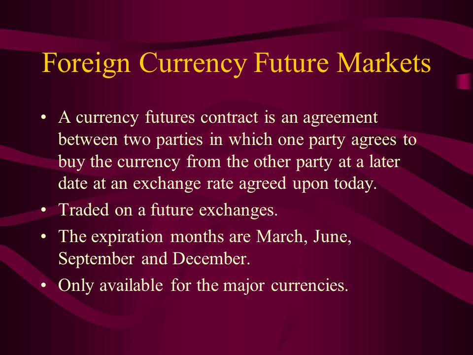 Foreign Currency Future Markets A currency futures contract is an agreement between two parties in which one party agrees to buy the currency from the other party at a later date at an exchange rate agreed upon today.