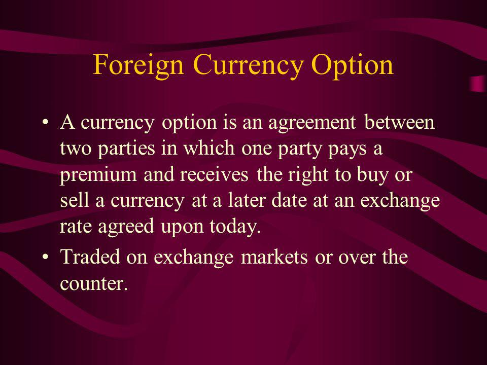 Foreign Currency Option A currency option is an agreement between two parties in which one party pays a premium and receives the right to buy or sell a currency at a later date at an exchange rate agreed upon today.
