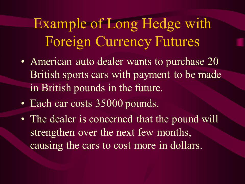 Example of Long Hedge with Foreign Currency Futures American auto dealer wants to purchase 20 British sports cars with payment to be made in British pounds in the future.