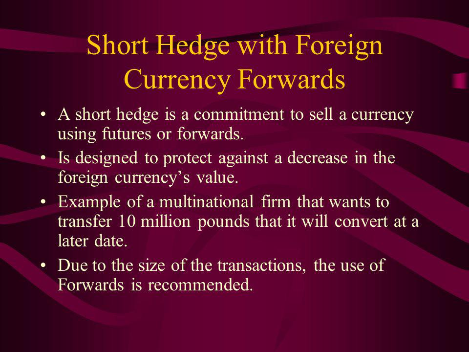 Short Hedge with Foreign Currency Forwards A short hedge is a commitment to sell a currency using futures or forwards.
