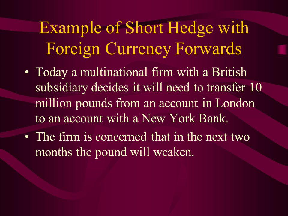 Example of Short Hedge with Foreign Currency Forwards Today a multinational firm with a British subsidiary decides it will need to transfer 10 million pounds from an account in London to an account with a New York Bank.