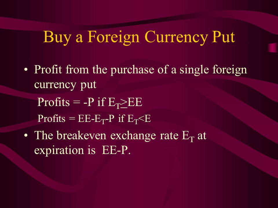 Buy a Foreign Currency Put Profit from the purchase of a single foreign currency put Profits = -P if E T >EE Profits = EE-E T -P if E T <E The breakeven exchange rate E T at expiration is EE-P.