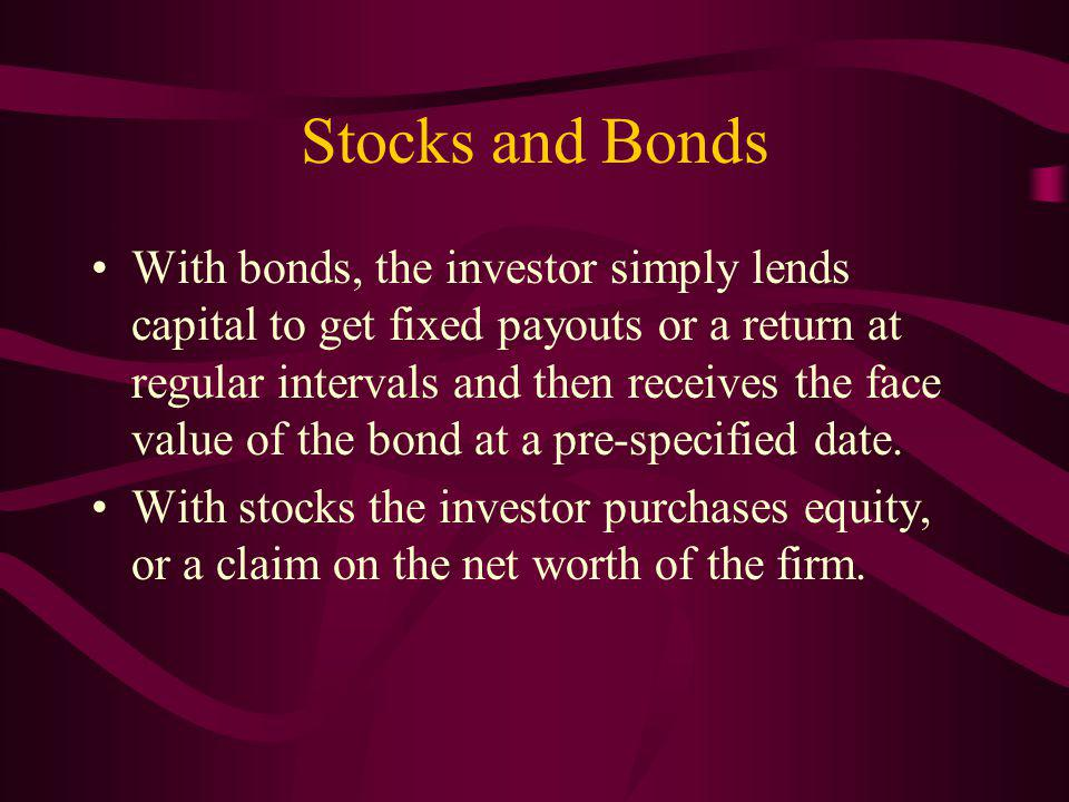 Stocks and Bonds With bonds, the investor simply lends capital to get fixed payouts or a return at regular intervals and then receives the face value of the bond at a pre-specified date.