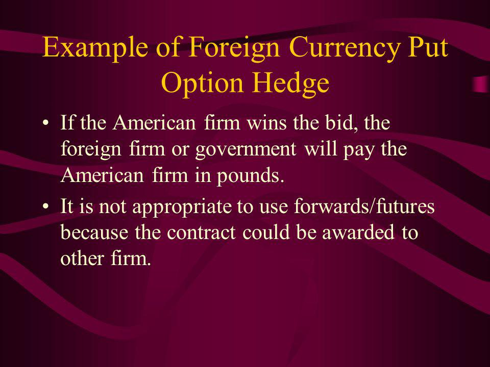 Example of Foreign Currency Put Option Hedge If the American firm wins the bid, the foreign firm or government will pay the American firm in pounds.
