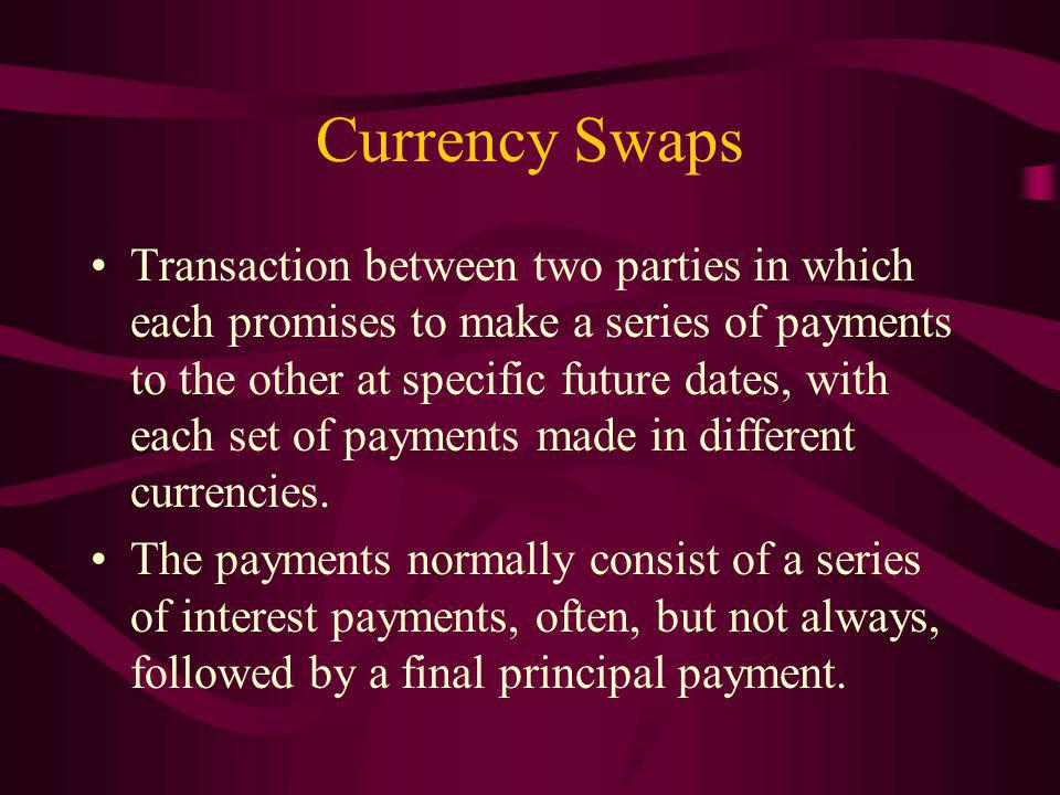 Currency Swaps Transaction between two parties in which each promises to make a series of payments to the other at specific future dates, with each set of payments made in different currencies.