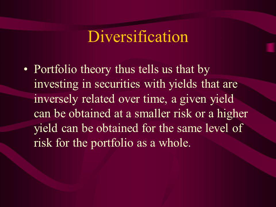 Diversification Portfolio theory thus tells us that by investing in securities with yields that are inversely related over time, a given yield can be obtained at a smaller risk or a higher yield can be obtained for the same level of risk for the portfolio as a whole.
