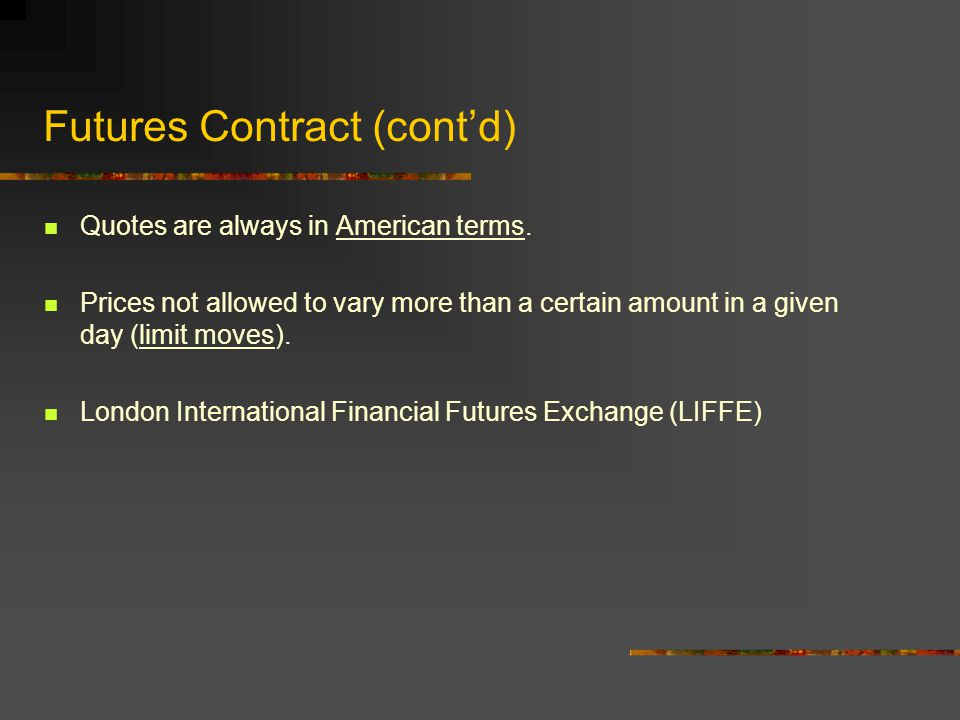 Futures Contract (contd) The brokerage firm requires a certain amount of cash deposited with it as a security bond (this is called margin).