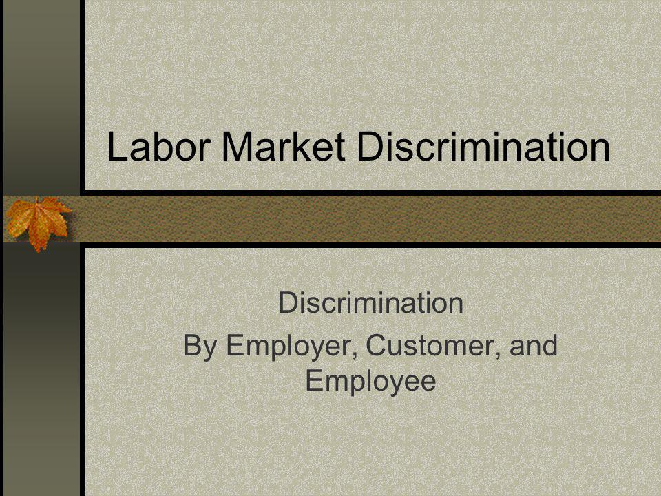Labor Market Discrimination Discrimination By Employer, Customer, and Employee