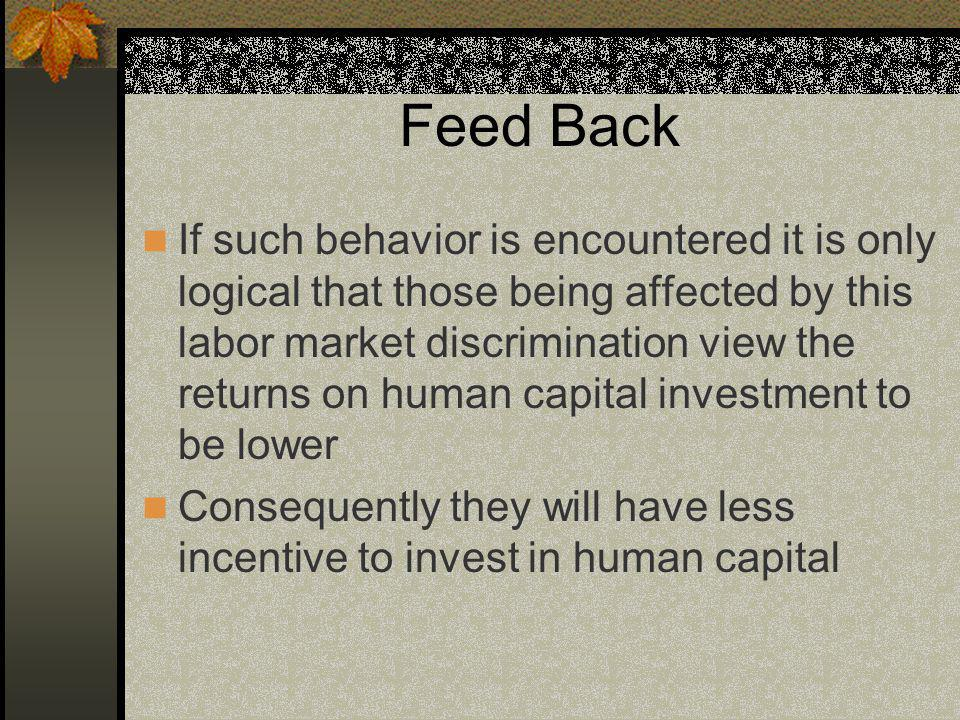 Feed Back If such behavior is encountered it is only logical that those being affected by this labor market discrimination view the returns on human capital investment to be lower Consequently they will have less incentive to invest in human capital