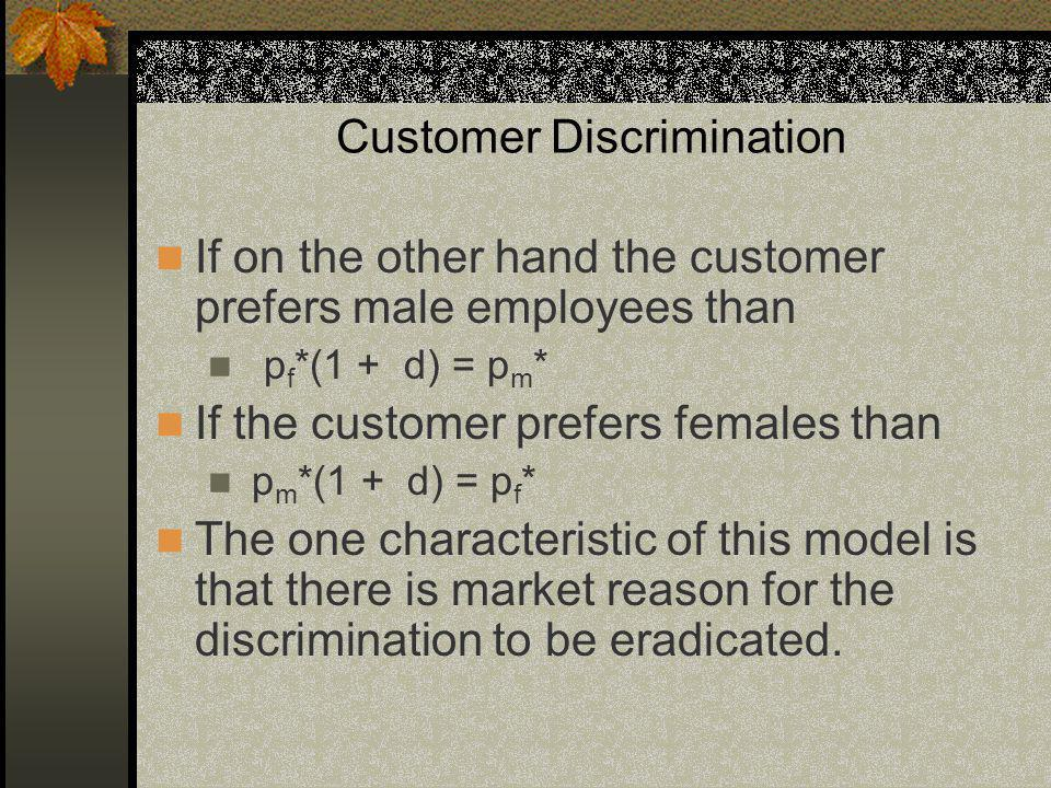 Customer Discrimination If on the other hand the customer prefers male employees than p f *(1 + d) = p m * If the customer prefers females than p m *(1 + d) = p f * The one characteristic of this model is that there is market reason for the discrimination to be eradicated.