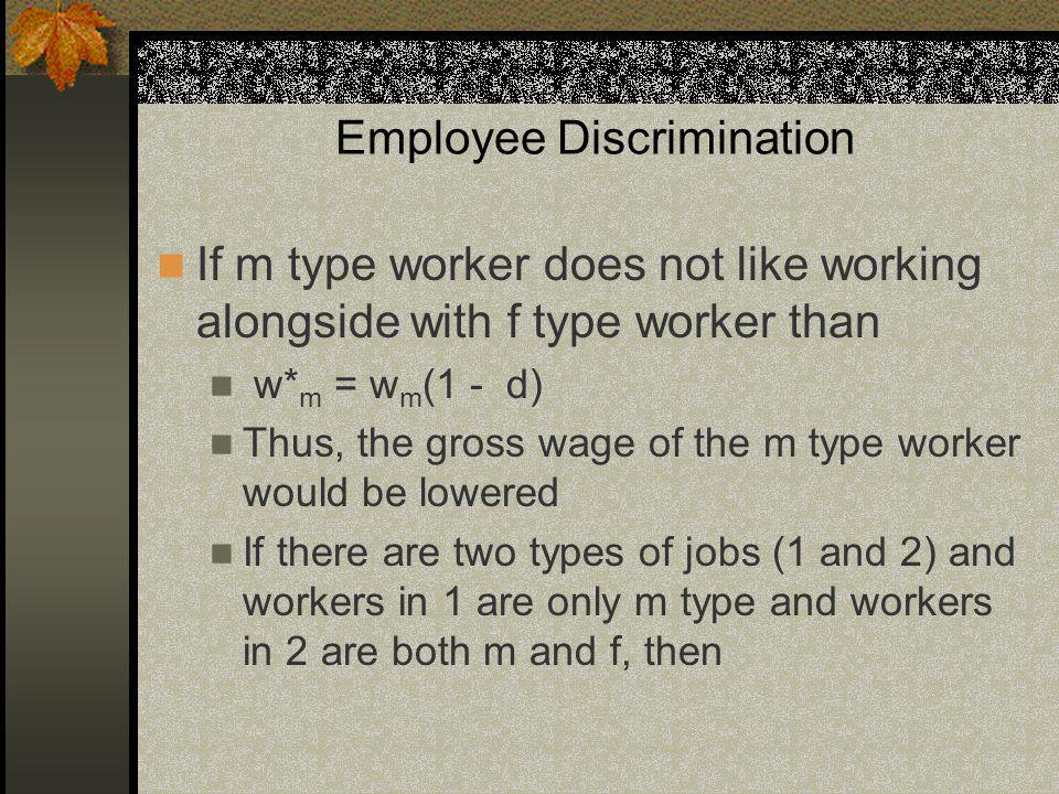 Employee Discrimination If m type worker does not like working alongside with f type worker than w* m = w m (1 - d) Thus, the gross wage of the m type worker would be lowered If there are two types of jobs (1 and 2) and workers in 1 are only m type and workers in 2 are both m and f, then