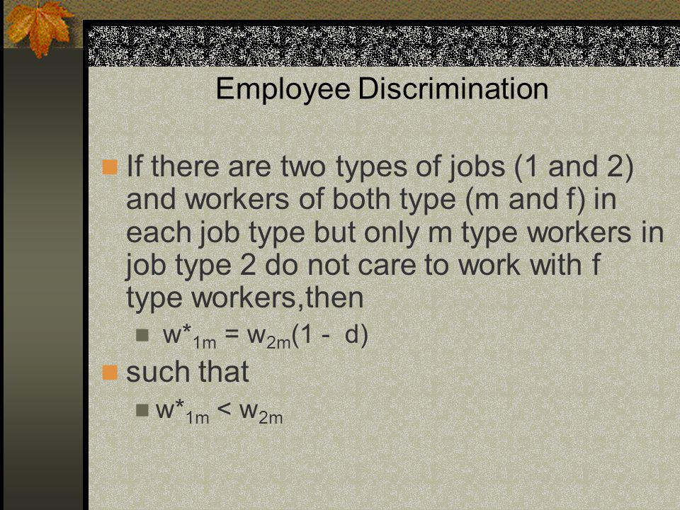 Employee Discrimination If there are two types of jobs (1 and 2) and workers of both type (m and f) in each job type but only m type workers in job type 2 do not care to work with f type workers,then w* 1m = w 2m (1 - d) such that w* 1m < w 2m