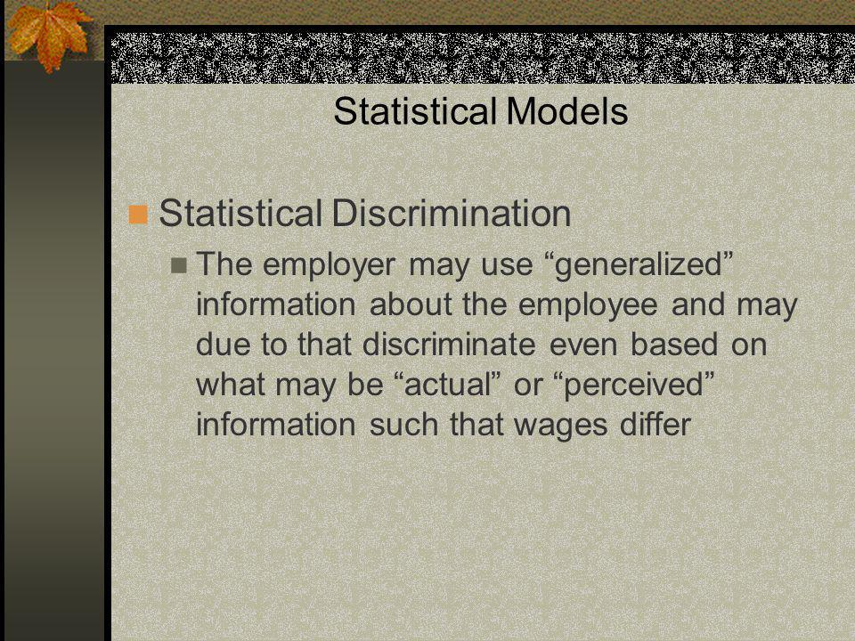Statistical Models Statistical Discrimination The employer may use generalized information about the employee and may due to that discriminate even based on what may be actual or perceived information such that wages differ